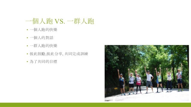 一個人跑 VS. 一群人跑 ▪ 一個人跑的快樂 ▪ 一個人的對話 ▪ 一群人跑的快樂 ▪ 彼此鼓勵,彼此分享, 共同完成訓練 ▪ 為了共同的目標