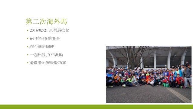 第二次海外馬 ▪ 2016/02/21 京都馬拉松 ▪ 6小時完賽的賽事 ▪ 在台灣的團練 ▪ 一起出發,互相激勵 ▪ 最歡樂的賽後慶功宴