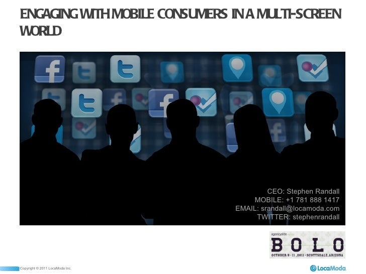 ENGAGING WITH MOBILE CONSUMERS IN A MULTI-SCREEN WORLD CEO: Stephen Randall MOBILE: +1 781 888 1417 EMAIL: srandall@locamo...