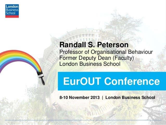 Randall S. Peterson Professor of Organisational Behaviour Former Deputy Dean (Faculty) London Business School  EurOUT Conf...