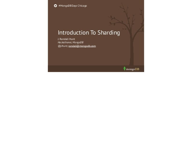 #MongoDBDays Chicago  Introduction To Sharding J. Randall Hunt Hackathoner, MongoDB @jrhunt, randall@mongodb.com