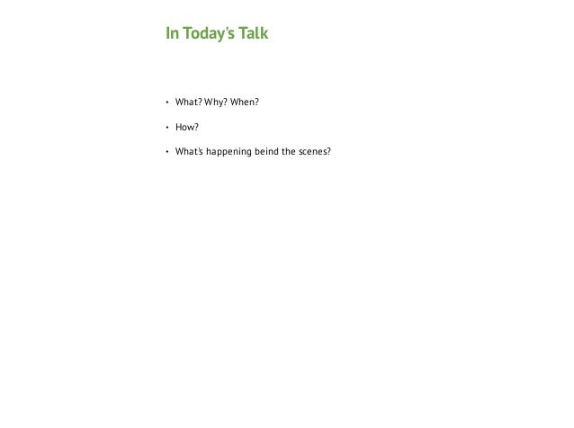 In Today's Talk  •  What? Why? When?  •  How?  •  What's happening beind the scenes?