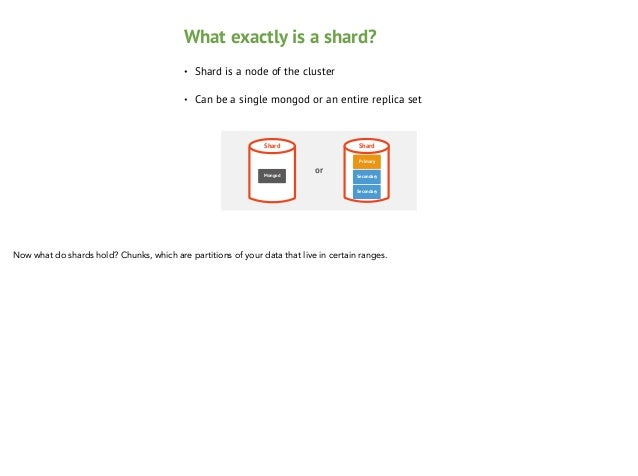 Partitioning •  User defines a shard key or uses hash based sharding  •  Shard key defines a range of data  •  The key space...