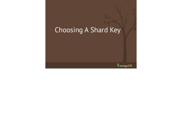 Things to remember! • •  Shard key values are immutable  •  Shard key must be indexed  •  It is limited to 512 bytes in si...