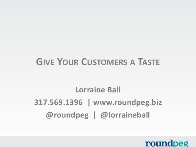 GIVE YOUR CUSTOMERS A TASTE Lorraine Ball 317.569.1396   www.roundpeg.biz @roundpeg   @lorraineball