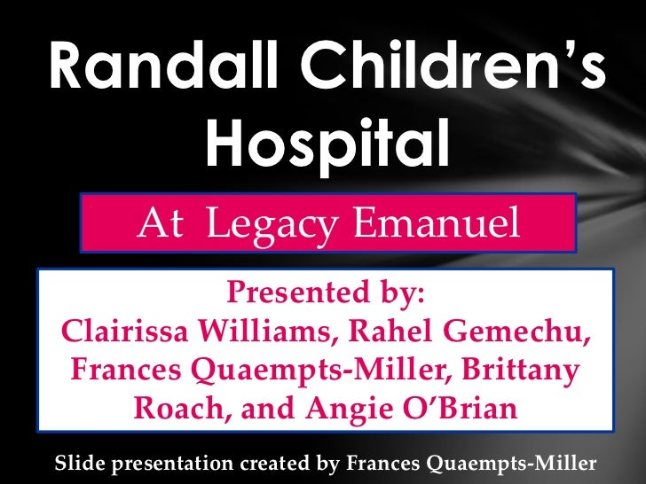 Randall Children's    Hospital       At Legacy Emanuel           Presented by:Clairissa Williams, Rahel Gemechu,Frances Qu...