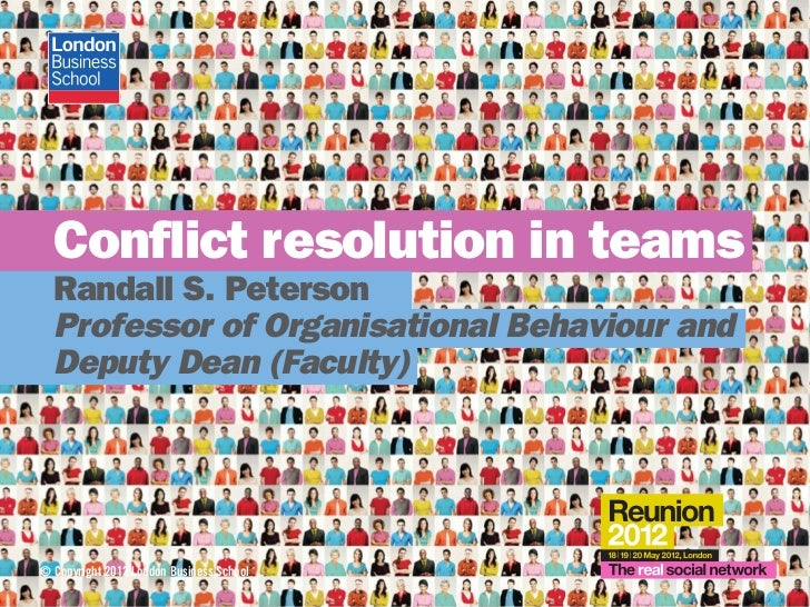 Conflict resolution in teams  Randall S. Peterson  Professor of Organisational Behaviour and  Deputy Dean (Faculty)© Copyr...