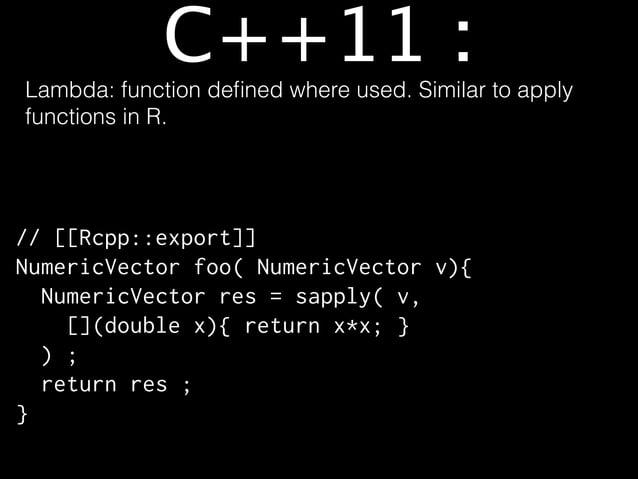 C++11 : init list C++98, C++03 NumericVector x = NumericVector::create( 1, 2 ) ;  C++11 NumericVector x = {1, 2} ;