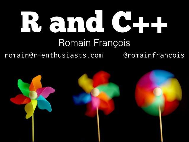 R and C++ Romain François !  romain@r-enthusiasts.com  @romainfrancois