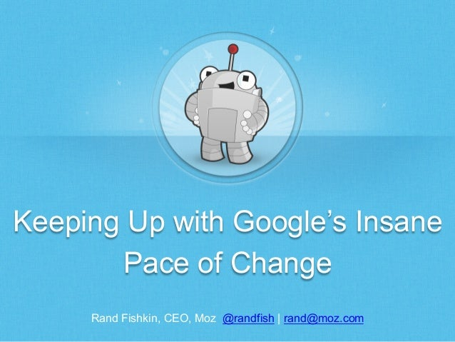 Keeping Up with Google's Insane Pace of Change Rand Fishkin, CEO, Moz @randfish | rand@moz.com