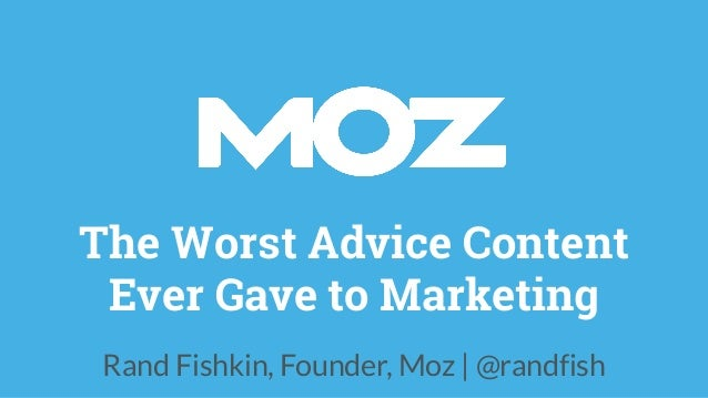 The Worst Advice Content Ever Gave to Marketing Rand Fishkin, Founder, Moz | @randfish