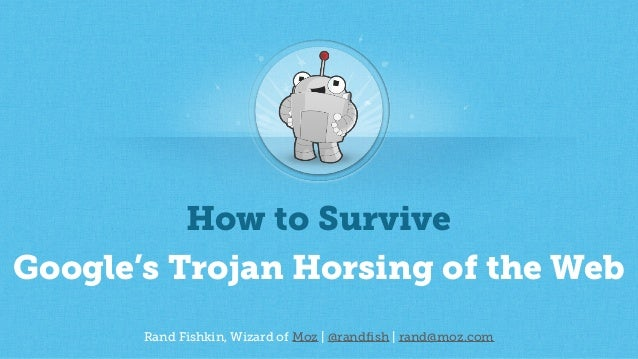Rand Fishkin, Wizard of Moz | @randfish | rand@moz.com How to Survive Google's Trojan Horsing of the Web
