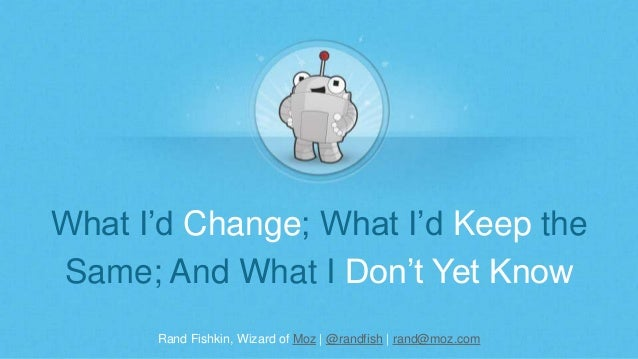 Rand Fishkin, Wizard of Moz | @randfish | rand@moz.com What I'd Change; What I'd Keep the Same; And What I Don't Yet Know