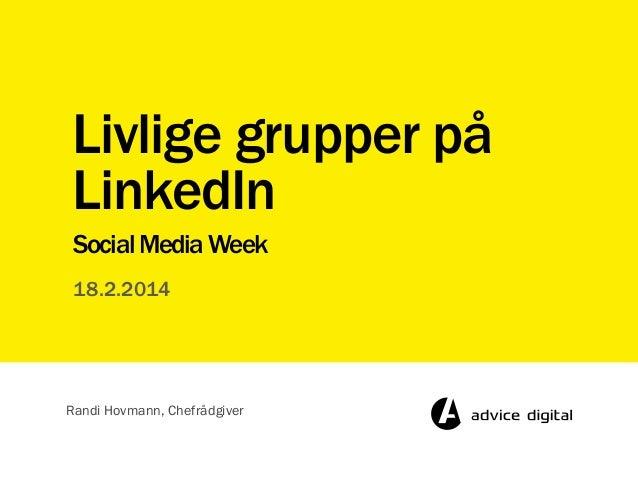 Livlige grupper på LinkedIn Social Media Week 18.2.2014  Randi Hovmann, Chefrådgiver