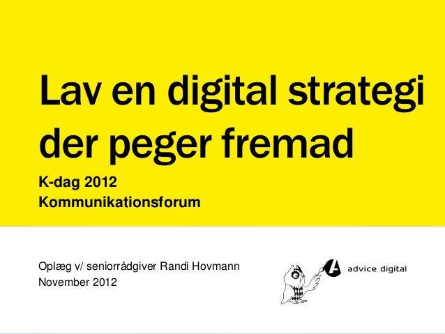 Lav en digital strategider peger fremadK-dag 2012KommunikationsforumOplæg v/ seniorrådgiver Randi HovmannNovember 2012