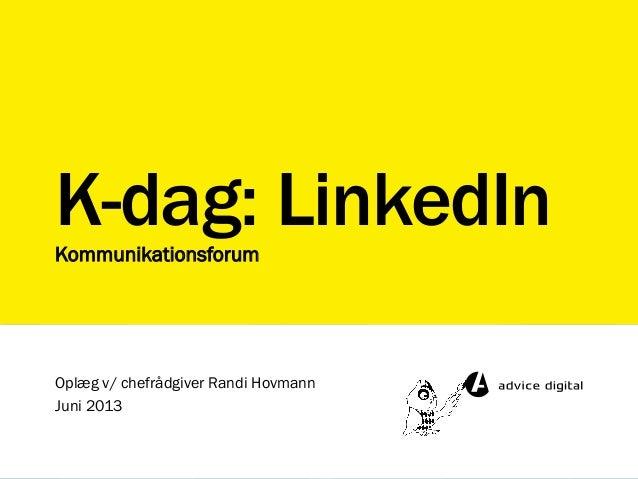 K-dag: LinkedInKommunikationsforumOplæg v/ chefrådgiver Randi HovmannJuni 2013