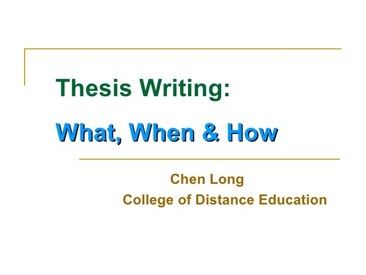 Thesis Writing:  What, When & How    Chen Long College of Distance Education