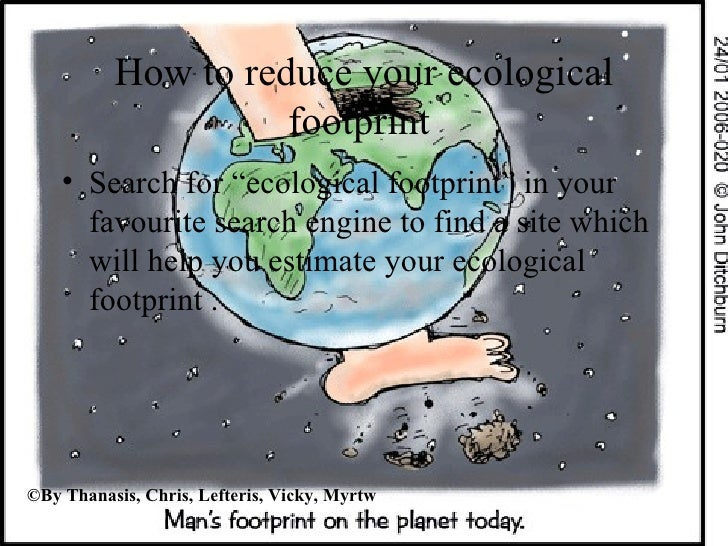 """How to reduce your ecological footprint  <ul><li>Search for """"ecological footprint"""" in your favourite search engine to find..."""