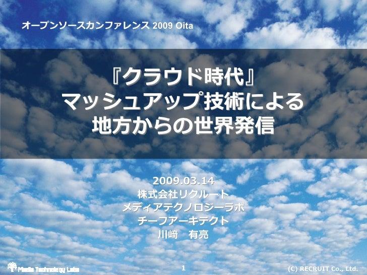 オープンソースカンファレンス 2009 Oita オープンソースカンファレンス            『クラウド時代』      マッシュアップ技術による        地⽅からの世界発信                   2009.03.1...