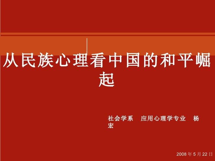 从民族心理看中国的和平崛起 社会学系  应用心理学专业  杨宏 2008 年 5 月 22 日