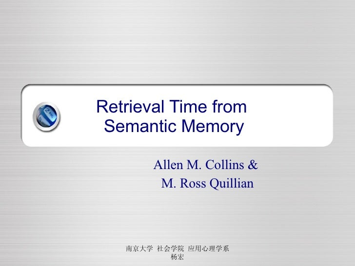 Retrieval Time from  Semantic Memory Allen M. Collins &  M. Ross Quillian 南京大学 社会学院 应用心理学系 杨宏