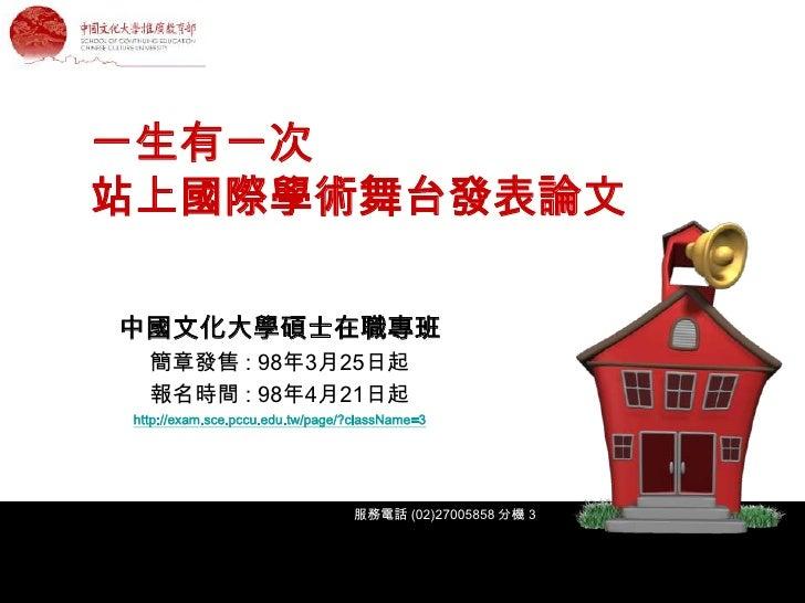 一生有一次 站上國際學術舞台發表論文  中國文化大學碩士在職專班   簡章發售 : 98年3月25日起   報名時間 : 98年4月21日起 http://exam.sce.pccu.edu.tw/page/?className=3      ...