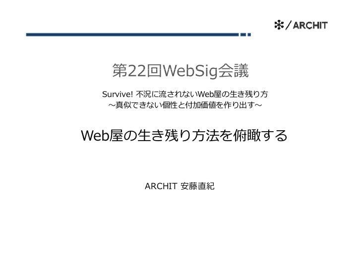 第22回WebSig会議 Survive! 不況に流されないWeb屋の⽣き残り⽅  〜真似できない個性と付加価値を作り出す〜Web屋の⽣き残り⽅法を俯瞰する       ARCHIT 安藤直紀