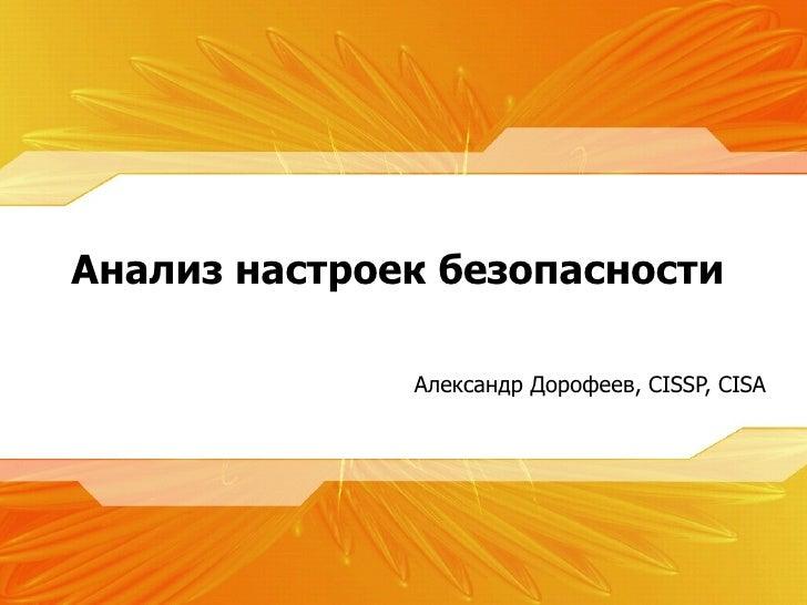 <ul><li>Александр Дорофеев,  CISSP, CISA </li></ul>Анализ настроек безопасности