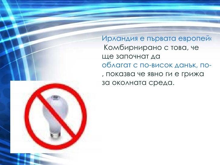 Ирландия е първата европейска страна, където лампите с нажежаема жичка ще бъдат забранени от 2009та.  Комбирнирано с това,...