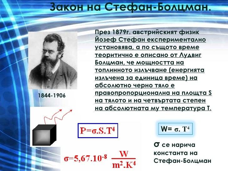 Закон на Стефан-Болцман.  През 1879г. австрийският физик  Йозеф Стефан експериментално установява, а по същото време теори...