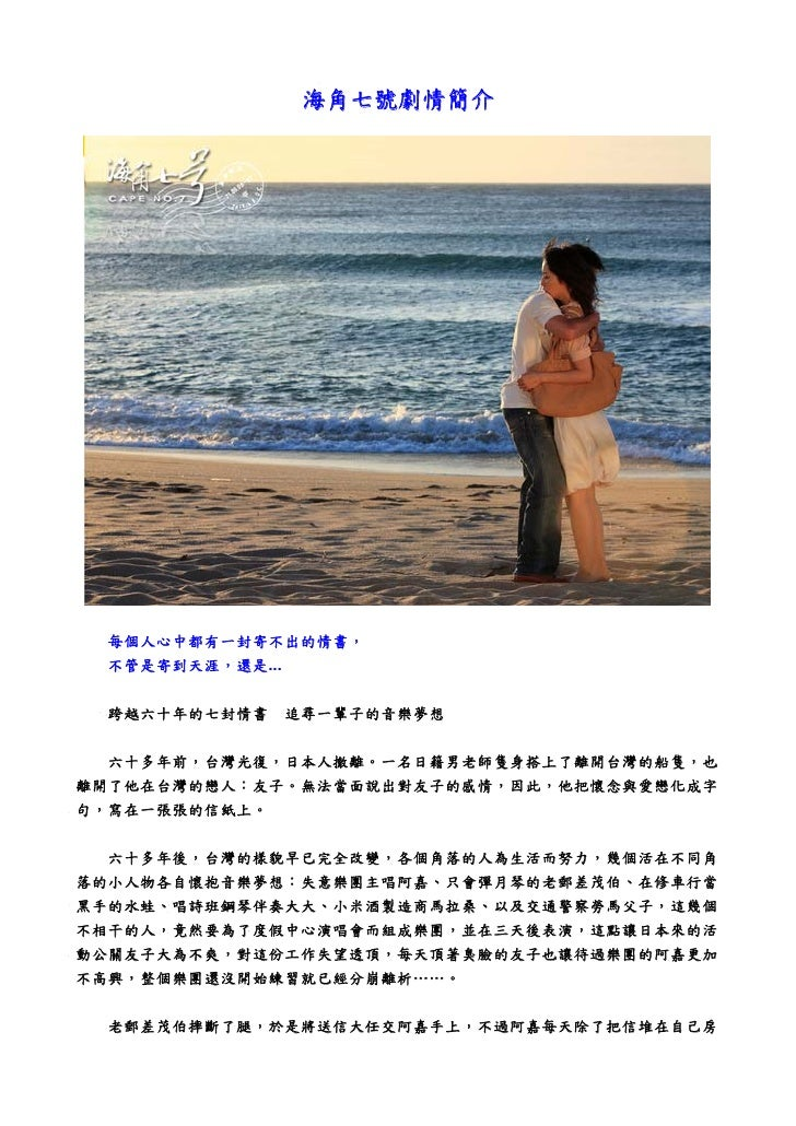 海角七號劇情簡介      每個人心中都有一封寄不出的情書,  不管是寄到天涯,還是...   跨越六十年的七封情書      追尋一輩子的音樂夢想     六十多年前,台灣光復,日本人撤離。一名日籍男老師隻身搭上了離開台灣的船隻,也 離開了他...