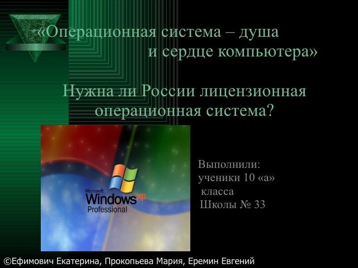 «Операционная система – душа  и сердце компьютера» Нужна ли России лицензионная операционная система? Выполнили: ученики 1...