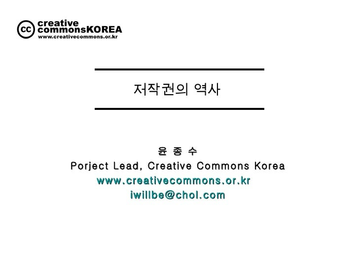 저작권의 역사  윤 종 수 Porject Lead, Creative Commons Korea www.creativecommons.or.kr   [email_address]
