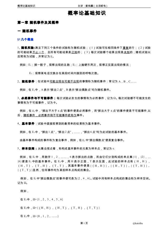 概率论基础知识 主讲:姜瑸麟(北京邮电) 概率论基础知识 第一章 随机事件及其概率 一 随机事件 §1 几个概念 1、随机实验:满足下列三个条件的试验称为随机试验;(1)试验可在相同条件下重复进行;(2)试验 的可能结果不止一个,且所有可能结果...