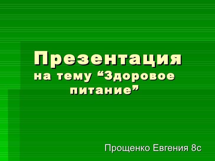 """Презентация на тему  """" Здоровое питание """" Прощенко Евгения 8с"""