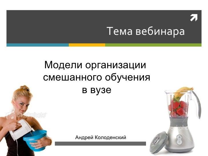 Тема вебинара Андрей Колоденский Модели организации  смешанного обучения в вузе
