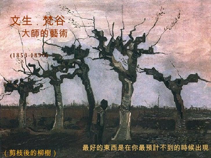 (1853-1890) ( 剪枝 後 的柳 樹 ) 文生 . 梵谷 大 師的藝術 最好的 東西 是在你最 預計 不到的 時 候出 現