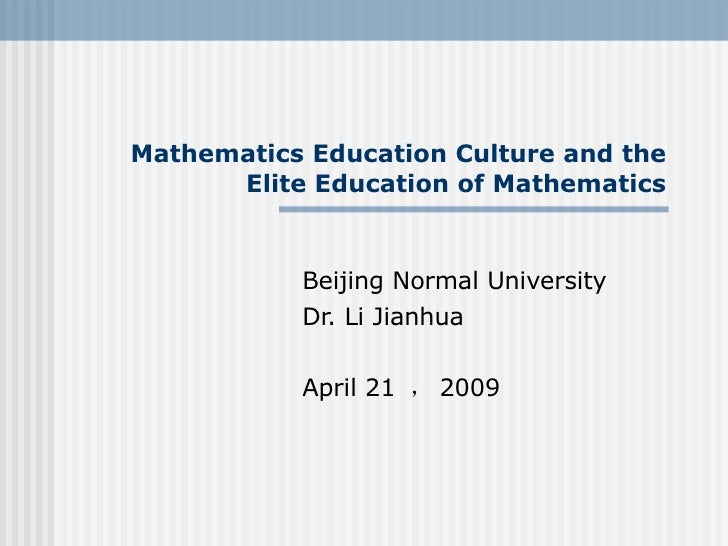 Mathematics Education Culture and the Elite Education of Mathematics Beijing Normal University  Dr. Li Jianhua April 21  ,...