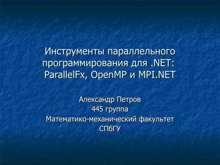 Инструменты параллельного программирования для  .NET :  ParallelFx, OpenMP  и  MPI.NET Александр Петров 445 группа Математ...
