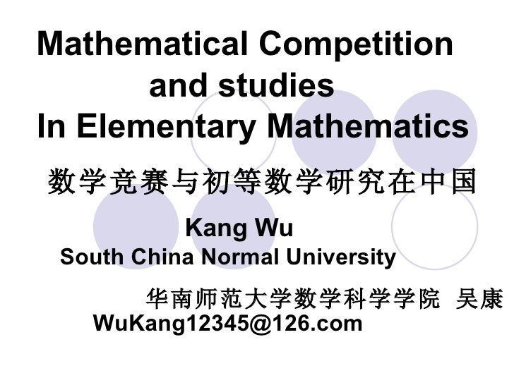 Mathematical Competition    and studies   In Elementary Mathematics Kang Wu  South China Normal University 华南师范大学数学科学学院 吴康...