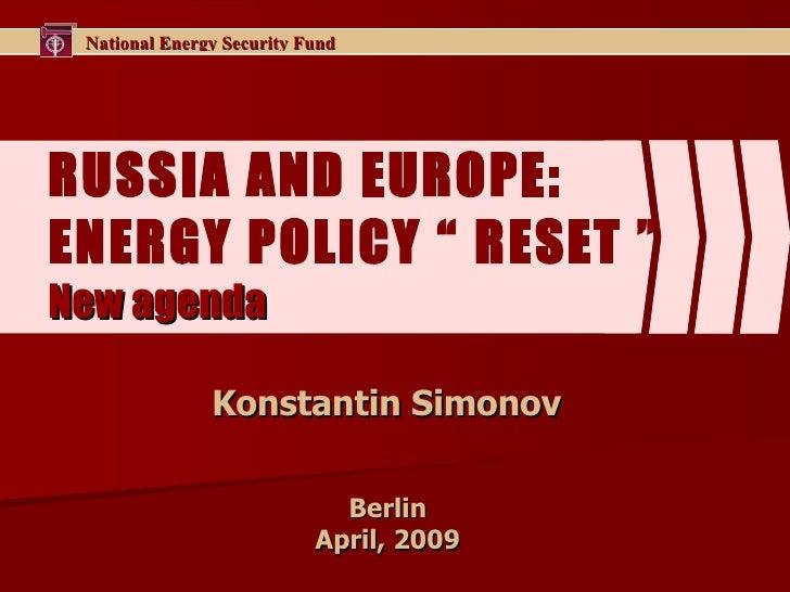 "RUSSIA AND EUROPE :  E NERGY POLICY ""   RESET   "" New agenda Konstantin Simonov  Berlin  April, 2009"