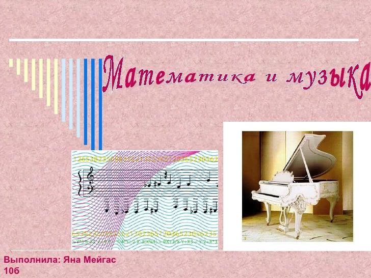 математика и музыка Математика и музыка Выполнила Яна Мейгас 10б