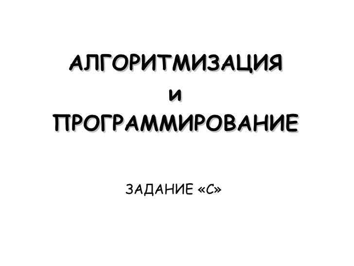 АЛГОРИТМИЗАЦИЯ и ПРОГРАММИРОВАНИЕ ЗАДАНИЕ «С»