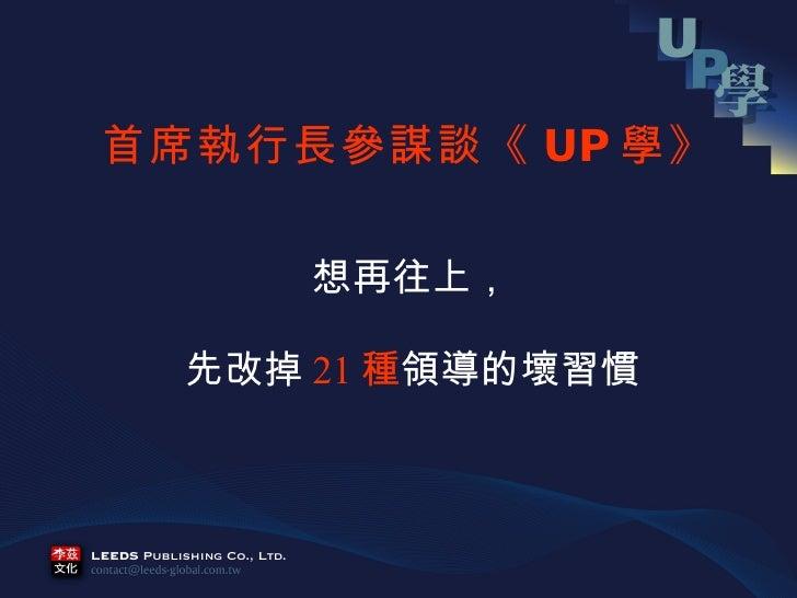 <ul><li>想再往上, </li></ul><ul><li>先改掉 21 種 領導的壞習慣 </li></ul>首席執行長參謀談《 UP 學》