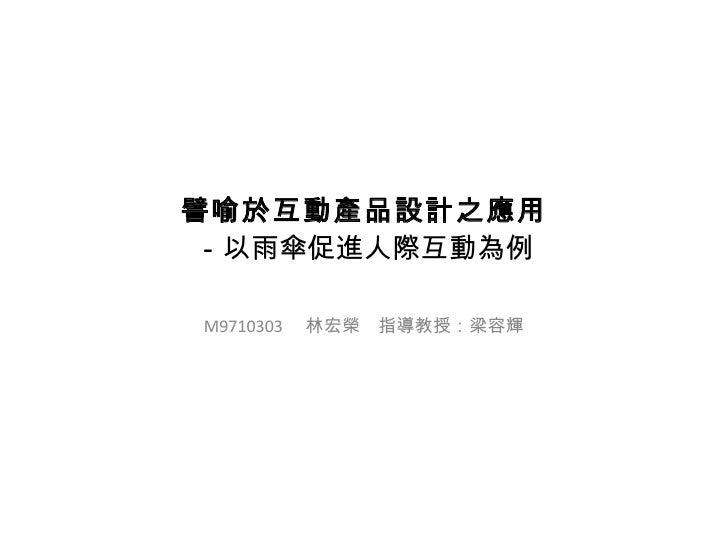 譬喻於互動產品設計之應用 -以雨傘促進人際互動為例 M9710303  林宏榮 指導教授:梁容輝