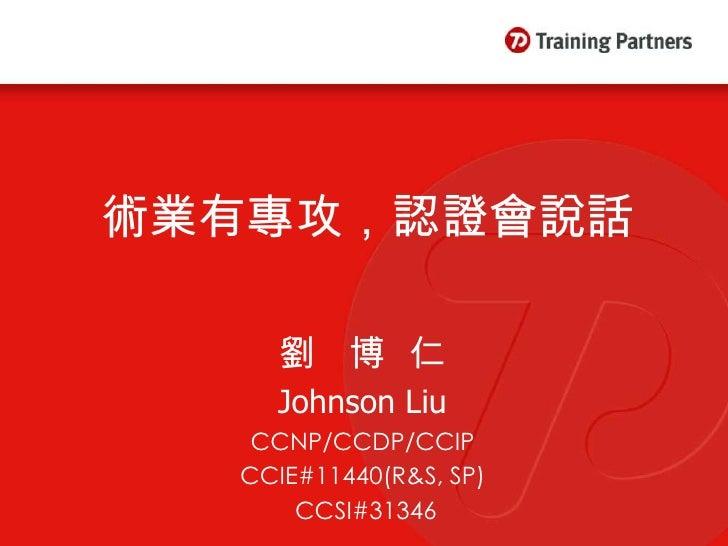 術業有專攻,認證會說話       劉 博仁     Johnson Liu    CCNP/CCDP/CCIP   CCIE#11440(R&S, SP)       CCSI#31346