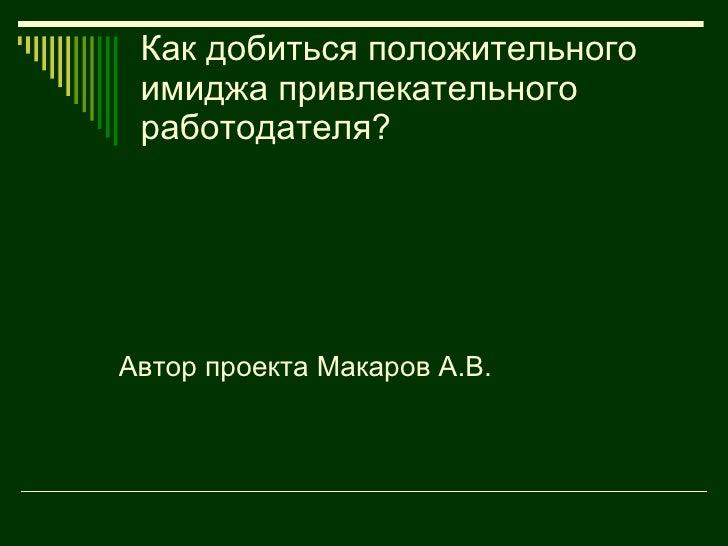 Как добиться положительного имиджа привлекательного работодателя? <ul><li>Автор проекта Макаров А.В. </li></ul>