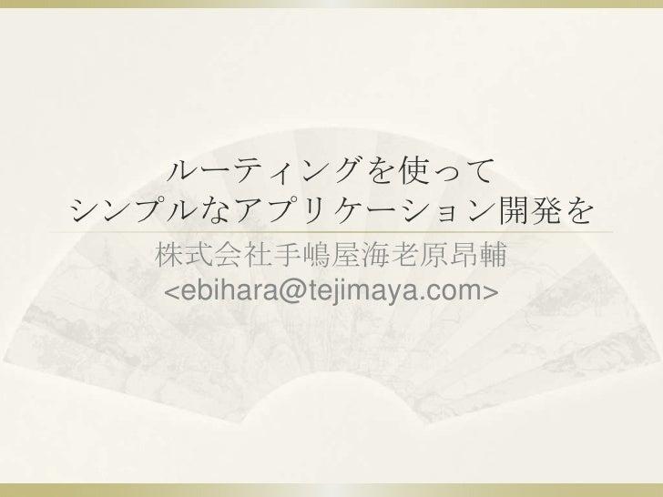 ルーティングを使って シンプルなアプリケーション開発を   株式会社手嶋屋海老原昂輔   <ebihara@tejimaya.com>