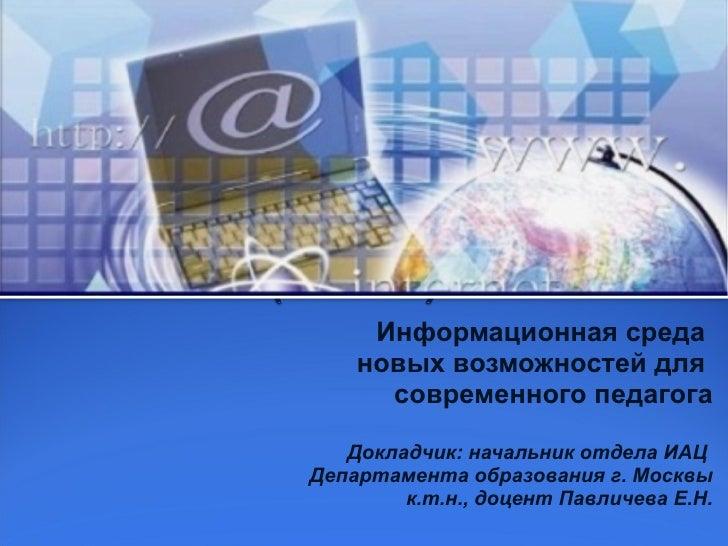Информационная среда  новых возможностей для  современного педагога Докладчик: начальник отдела ИАЦ  Департамента образова...