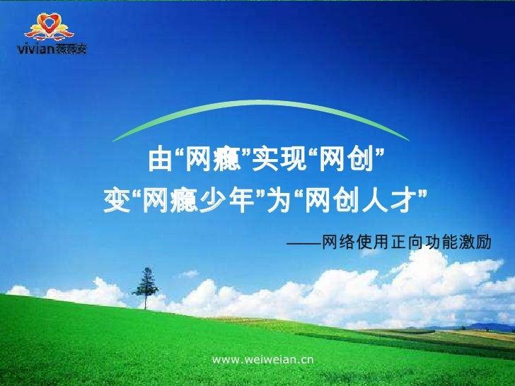 """由""""网瘾""""实现""""网创"""" 变""""网瘾少年""""为""""网创人才""""               ——网络使用正向功能激励         www.weiweian.cn"""